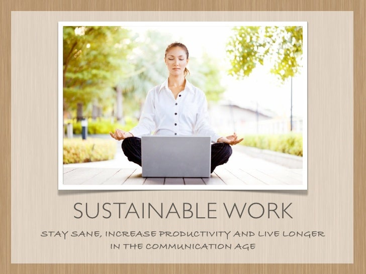 SUSTAINABLE WORKSTAY SANE, INCREASE PRODUCTIVITY AND LIVE LONGER            IN THE COMMUNICATION AGE