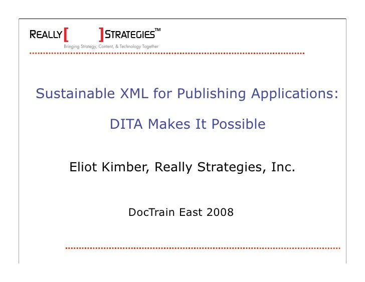 Sustainable XML for Publishing Applications:            DITA Makes It Possible       Eliot Kimber, Really Strategies, Inc....