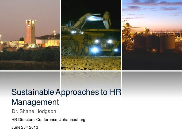 Sustainable Approaches to HR Management Dr. Shane Hodgson HR Directors' Conference, Johannesburg June 25th 2013