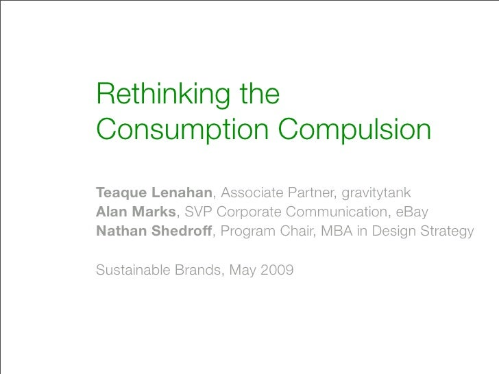 Rethinking the Consumption Compulsion Teaque Lenahan, Associate Partner, gravitytank Alan Marks, SVP Corporate Communicati...
