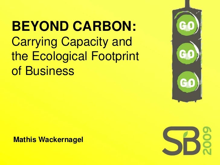 BEYOND CARBON: Carrying Capacity and the Ecological Footprint of Business     Mathis Wackernagel