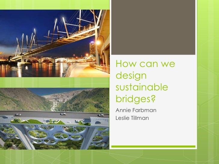 How can wedesignsustainablebridges?Annie FarbmanLeslie Tillman