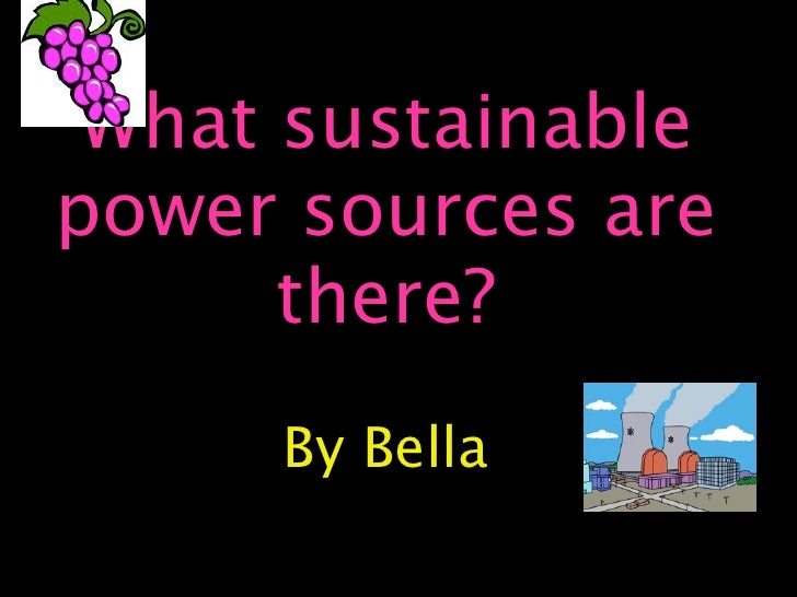 What sustainable power sources are       there?      By Bella