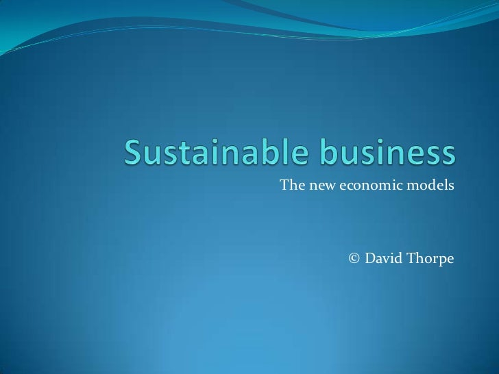 Sustainable business<br />The new economic models<br />© David Thorpe<br />