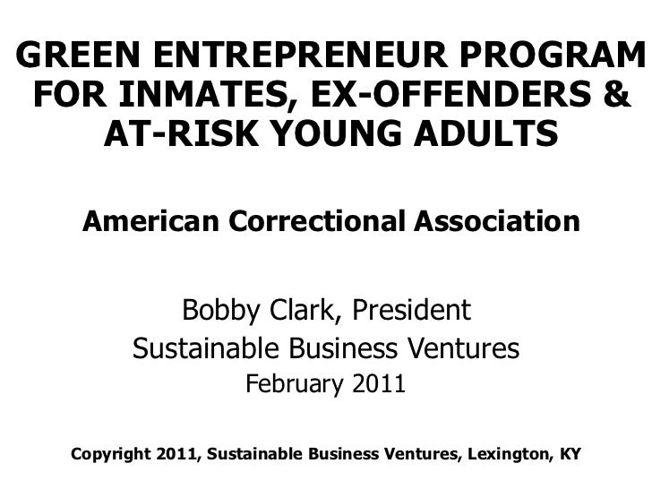 GREEN ENTREPRENEUR PROGRAM FOR INMATES, EX-OFFENDERS &    AT-RISK YOUNG ADULTS   American Correctional Association        ...