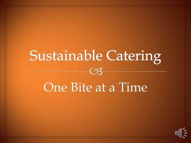 Sustainable Catering<br />One Bite at a Time<br />