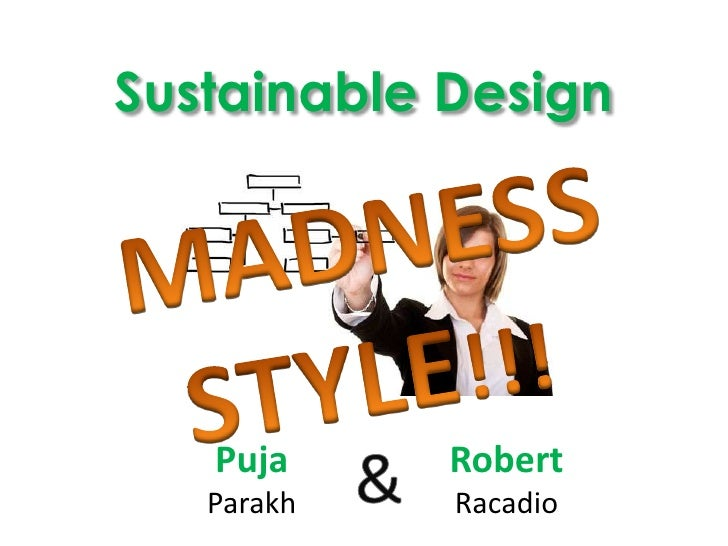 Sustainable Design<br />MADNESS<br />STYLE!!! <br />PujaParakh<br />RobertRacadio<br />&<br />