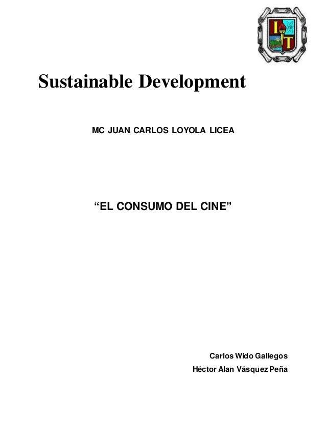 """Sustainable Development MC JUAN CARLOS LOYOLA LICEA """"EL CONSUMO DEL CINE"""" Carlos Wido Gallegos Héctor Alan Vásquez Peña"""