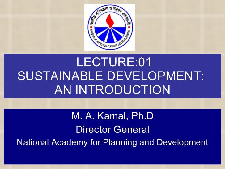 LECTURE:01 SUSTAINABLE DEVELOPMENT:  AN INTRODUCTION M. A. Kamal, Ph.D Director General National Academy for Planning and ...
