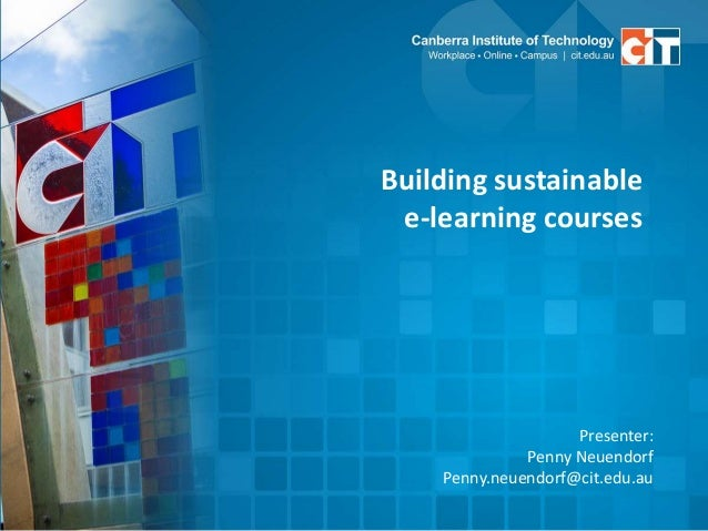 Building sustainable e-learning courses Presenter: Penny Neuendorf Penny.neuendorf@cit.edu.au