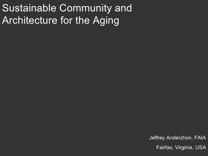 Sustainable Community and Architecture for the Aging  Jeffrey Anderzhon, FAIA Fairfax, Virginia, USA