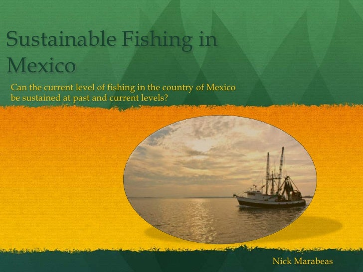 Sustainable Fishing inMexicoCan the current level of fishing in the country of Mexicobe sustained at past and current leve...