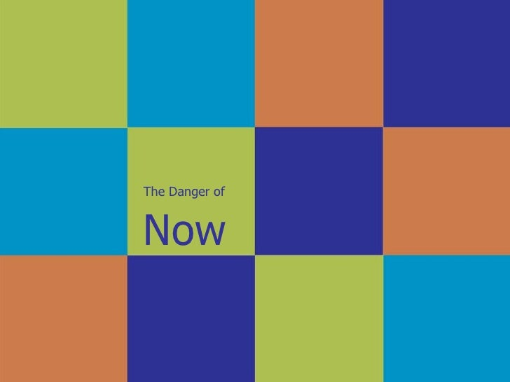 The Danger of   Now