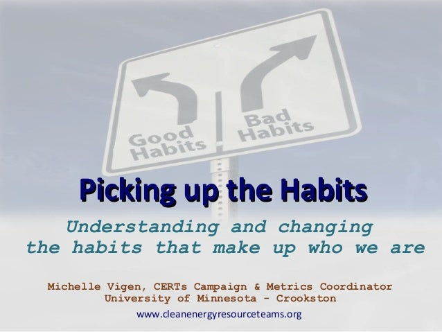 Picking up the Habits   Understanding and changingthe habits that make up who we are  Michelle Vigen, CERTs Campaign & Met...