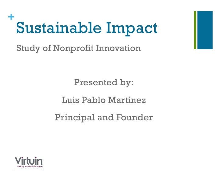 +    Sustainable Impact    Study of Nonprofit Innovation                 Presented by:              Luis Pablo Martinez   ...