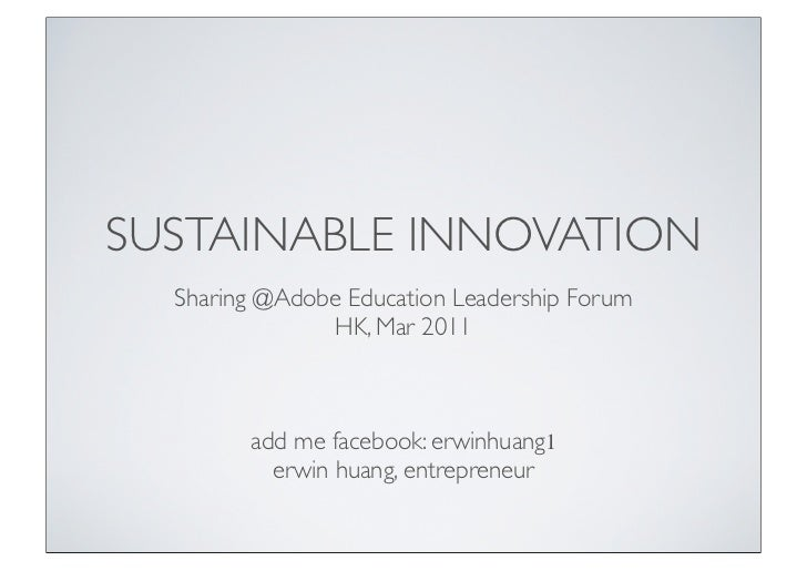 SUSTAINABLE INNOVATION  Sharing @Adobe Education Leadership Forum               HK, Mar 2011        add me facebook: erwin...