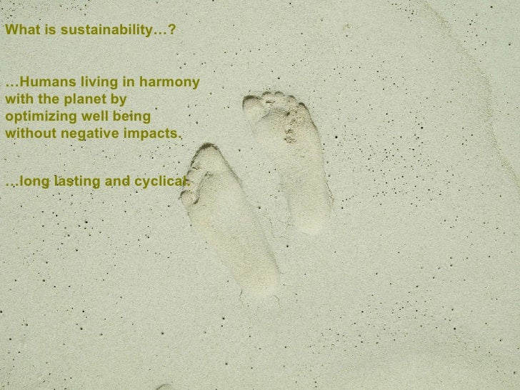 What is sustainability…? … Humans living in harmony with the planet by optimizing well being without negative impacts. … l...