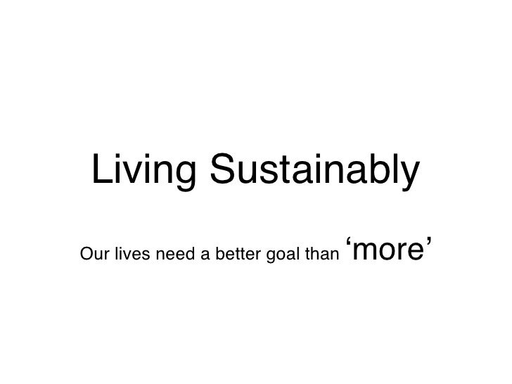 Living Sustainably                                     ʻmore' Our lives need a better goal than