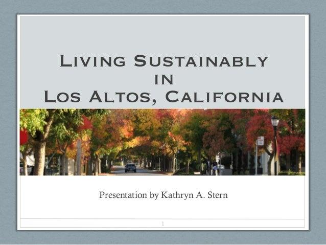 Living Sustainably         inLos Altos, California    Presentation by Kathryn A. Stern                   1