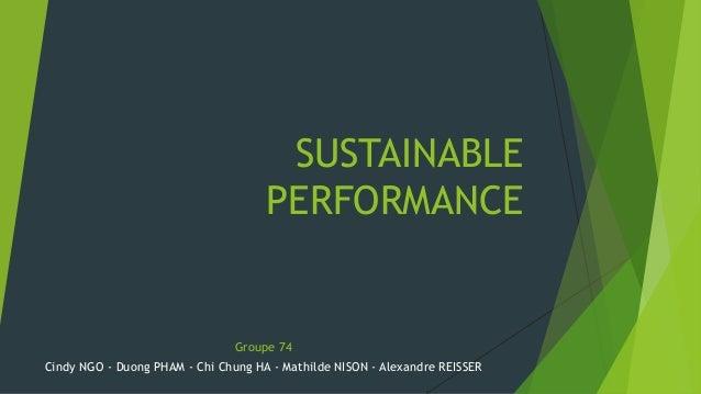 SUSTAINABLE  PERFORMANCE  Groupe 74  Cindy NGO - Duong PHAM - Chi Chung HA - Mathilde NISON - Alexandre REISSER