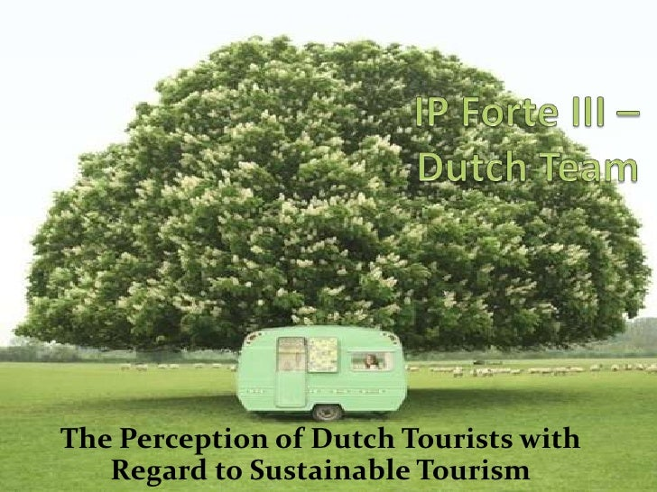 IP Forte III – Dutch Team<br />The Perception of Dutch Tourists with Regard to Sustainable Tourism<br />