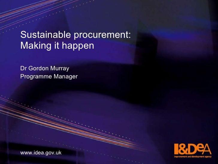 Sustainable procurement:  Making it happen <ul><li>Dr Gordon Murray </li></ul><ul><li>Programme Manager  </li></ul>www.ide...