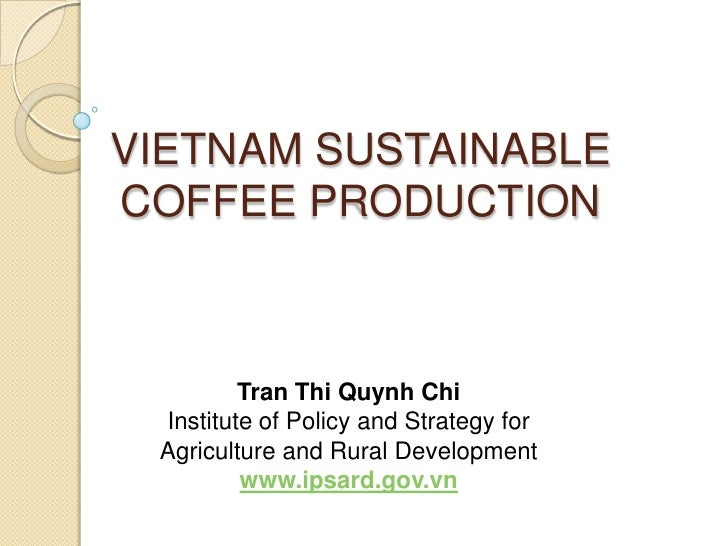 VIETNAM SUSTAINABLECOFFEE PRODUCTION         Tran Thi Quynh Chi Institute of Policy and Strategy for Agriculture and Rural...