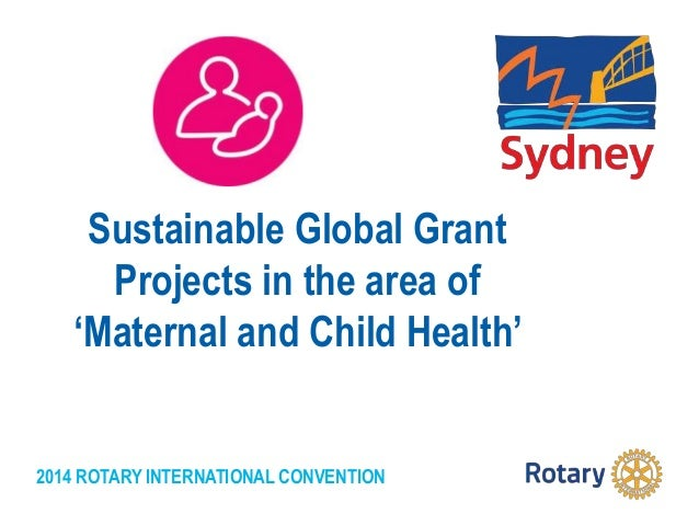 2014 ROTARY INTERNATIONAL CONVENTION Sustainable Global Grant Projects in the area of 'Maternal and Child Health'