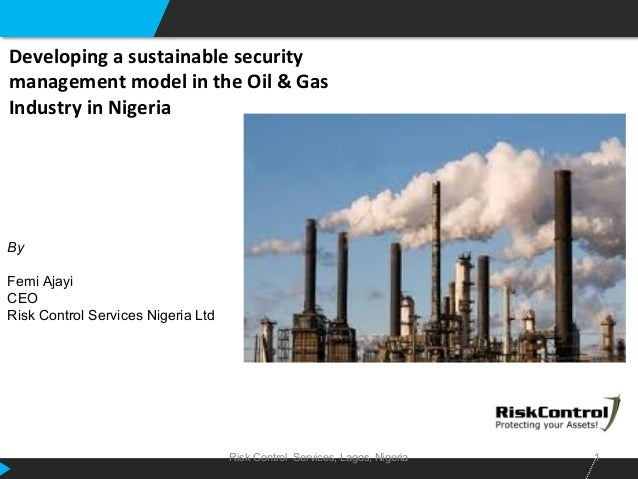 Risk Control Services, Lagos, Nigeria 1 Developing a sustainable security management model in the Oil & Gas Industry in Ni...