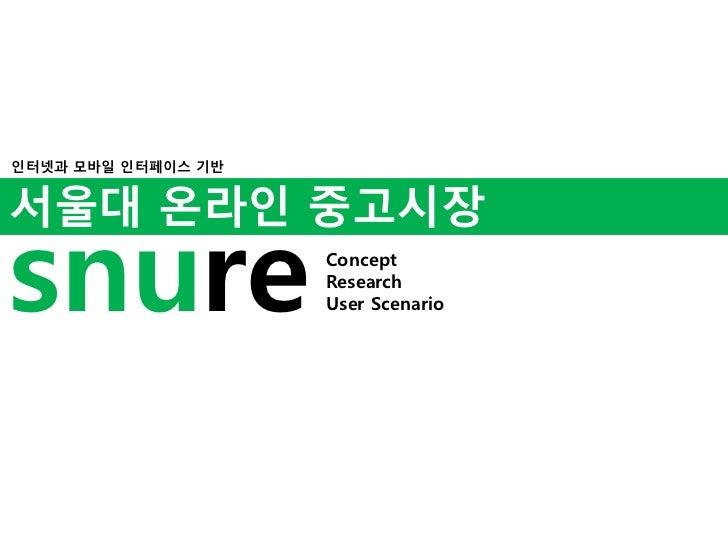 인터넷과 모바일 인터페이스 기반<br />서울대 온라인 중고시장<br />snu<br />re<br />Concept<br />Research<br />User Scenario<br />