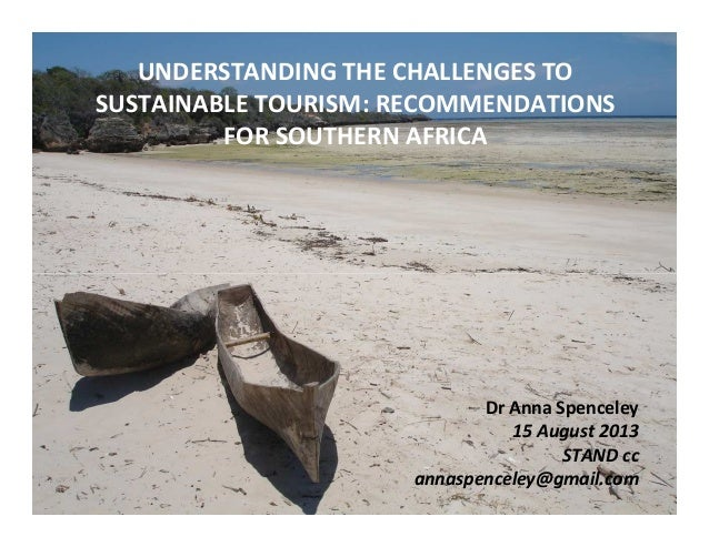 UNDERSTANDING THE CHALLENGES TO SUSTAINABLE TOURISM: RECOMMENDATIONS FOR SOUTHERN AFRICA Dr Anna Spenceley 15 August 2013 ...