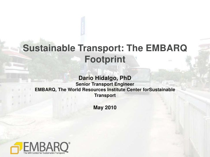 Sustainable Transport: The EMBARQ Footprint<br />Darío Hidalgo, PhD<br />Senior Transport Engineer<br />EMBARQ, The World ...