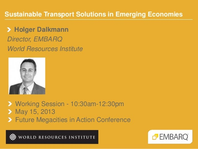 Sustainable Transport Solutions in Emerging EconomiesWorking Session - 10:30am-12:30pmMay 15, 2013Future Megacities in Act...