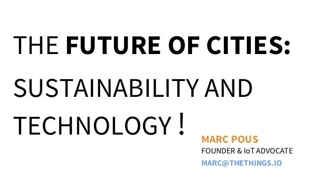 THE FUTURE OF CITIES: SUSTAINABILITY AND TECHNOLOGY ! FOUNDER & IoT ADVOCATE MARC POUS MARC@THETHINGS.IO