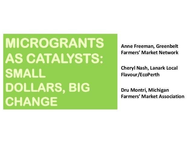 MICROGRANTS AS CATALYSTS: SMALL DOLLARS, BIG CHANGE  Anne Freeman, Greenbelt Farmers' Market Network Cheryl Nash, Lanark L...