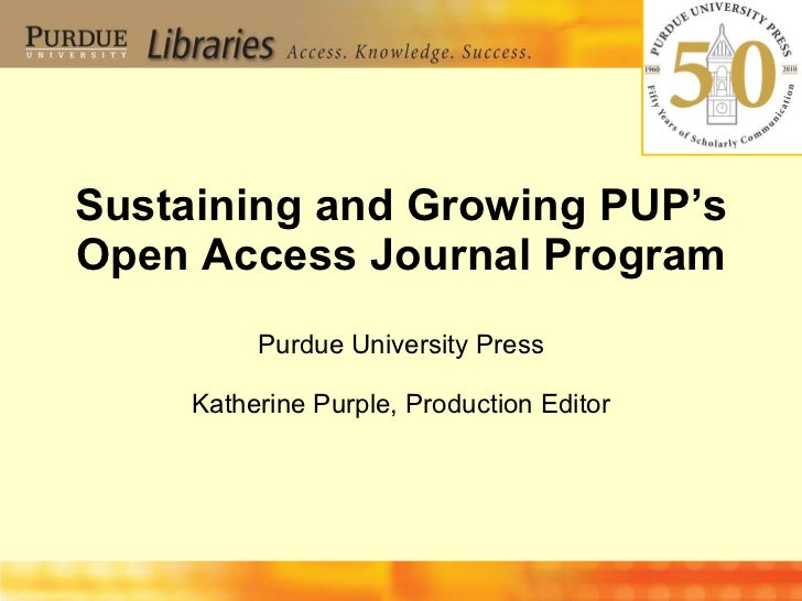 Sustaining and Growing PUP's Open Access Journal Program Purdue University Press Katherine Purple, Production Editor