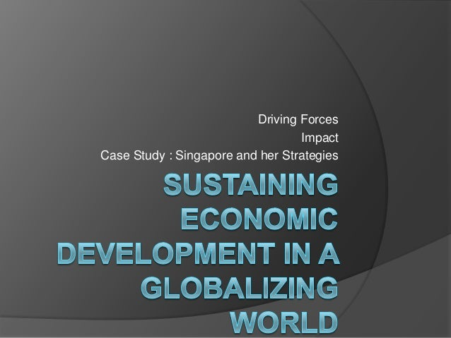 Driving Forces                                  ImpactCase Study : Singapore and her Strategies