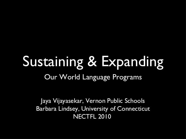 Sustaining & Expanding <ul><li>Our World Language Programs </li></ul>Jaya Vijayasekar, Vernon Public Schools Barbara Linds...