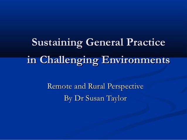 Sustaining General Practicein Challenging Environments   Remote and Rural Perspective      By Dr Susan Taylor
