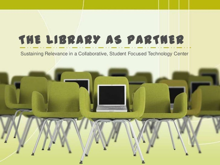 The Library as Partner<br />Sustaining Relevance in a Collaborative, Student Focused Technology Center<br />