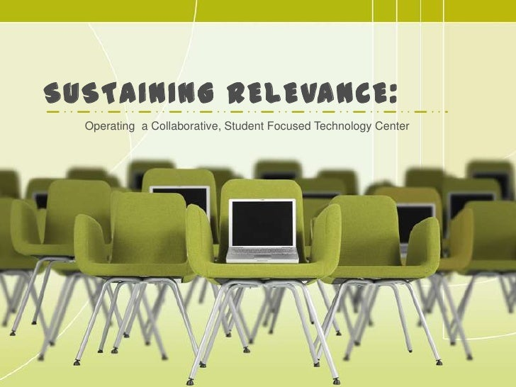 Sustaining Relevance:<br />Operating  a Collaborative, Student Focused Technology Center<br />
