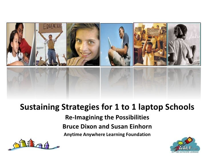 Sustaining Strategies for 1 to 1 laptop Schools             Re-Imagining the Possibilities            Bruce Dixon and Susa...