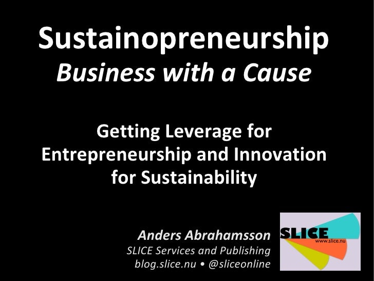 Sustainopreneurship  Business with a Cause       Getting Leverage for Entrepreneurship and Innovation         for Sustaina...