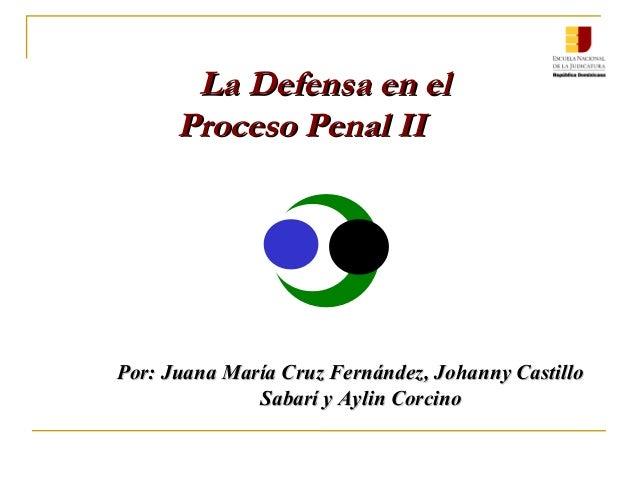 La Defensa en el Proceso Penal II  Por: Juana María Cruz Fernández, Johanny Castillo Sabarí y Aylin Corcino