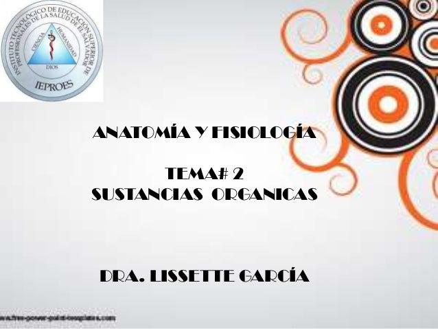 ANATOMÍA Y FISIOLOGÍA TEMA# 2 SUSTANCIAS ORGANICAS DRA. LISSETTE GARCÍA