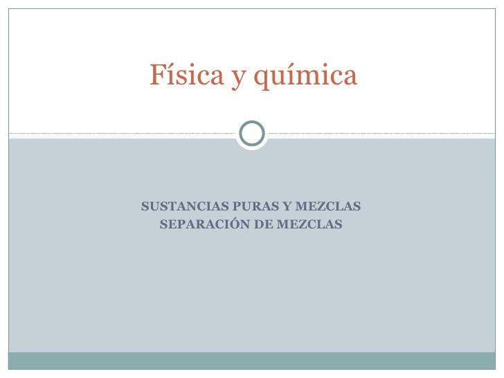 SUSTANCIAS PURAS Y MEZCLAS SEPARACIÓN DE MEZCLAS Física y química