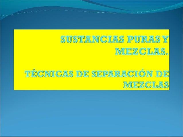 SUSTANCIAS PURAS, MEZCLAS Y MÉTODOS DE SEPARACIÓN