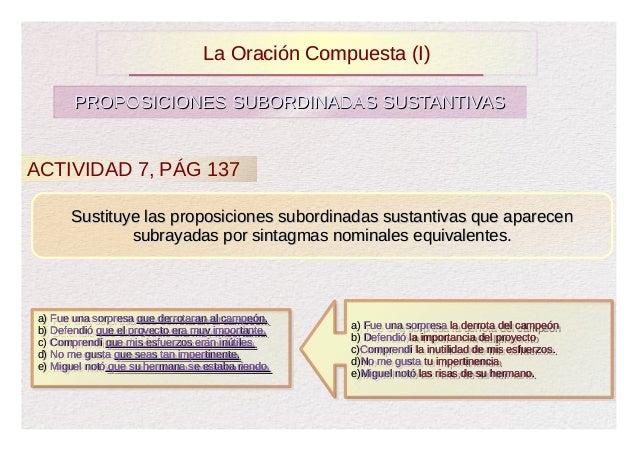 La Oración Compuesta (I)        PROPOSICIONES SUBORDINADAS SUSTANTIVASACTIVIDAD 7, PÁG 137       Sustituye las proposicion...