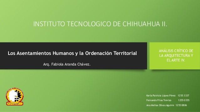INSTITUTO TECNOLOGICO DE CHIHUAHUA II. Los Asentamientos Humanos y la Ordenación Territorial ANÁLISIS CRÍTICO DE LA ARQUIT...