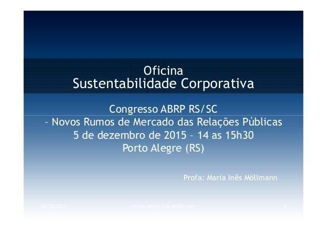 Oficina Sustentabilidade Corporativa Congresso ABRP RS/SC 08/12/2015 Profa. Maria Inês Möllmann 1 Profa: Maria Inês Möllma...